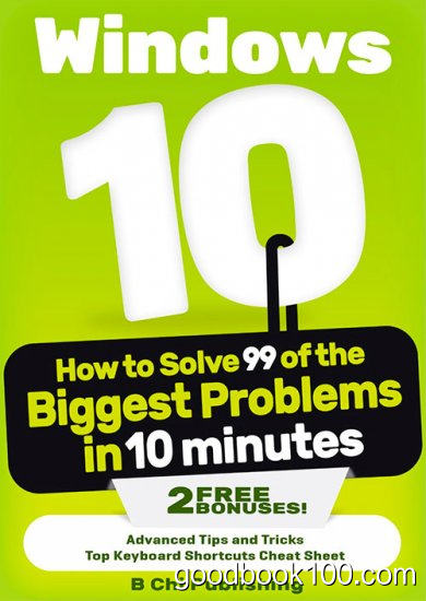 Windows 10: How to Solve 99 of the Biggest Problems in 10 Minutes 2015