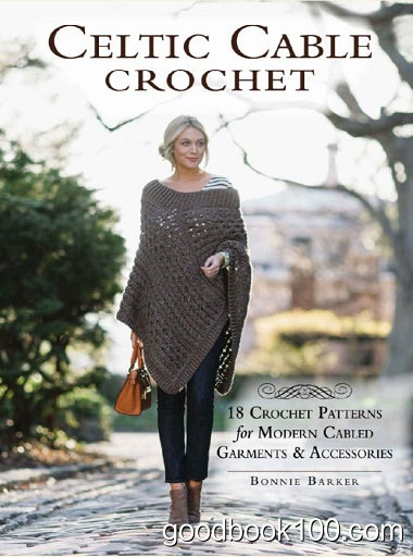Celtic Cable Crochet: 18 Crochet Patterns for Modern Cabled Garments & Accessories by Bonnie Barker